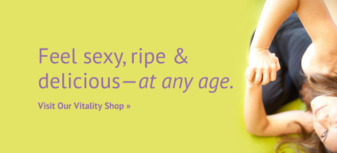 Feel sexy, ripe & delicious - at any age. Visit Our Vitality Shop >>