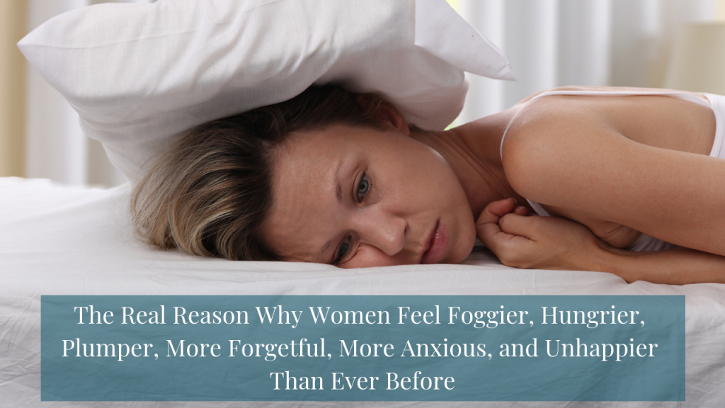 Dr. Sara Gottfried Women's Health Article | Brain Body Diet | The Real Reason Why Women Feel Foggier, Hungrier, Plumper, More Forgetful, More Anxious, and Unhappier Than Ever Before